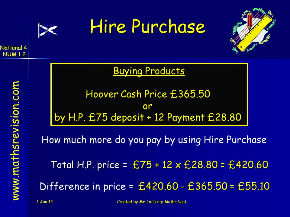 1-Jun-14Created by Mr. Lafferty Maths Dept. Buying Products Hoover Cash Price £365.50 or by H.P. £75 deposit + 12 Payment £28.80 £75 + 12 x £28.80 = £