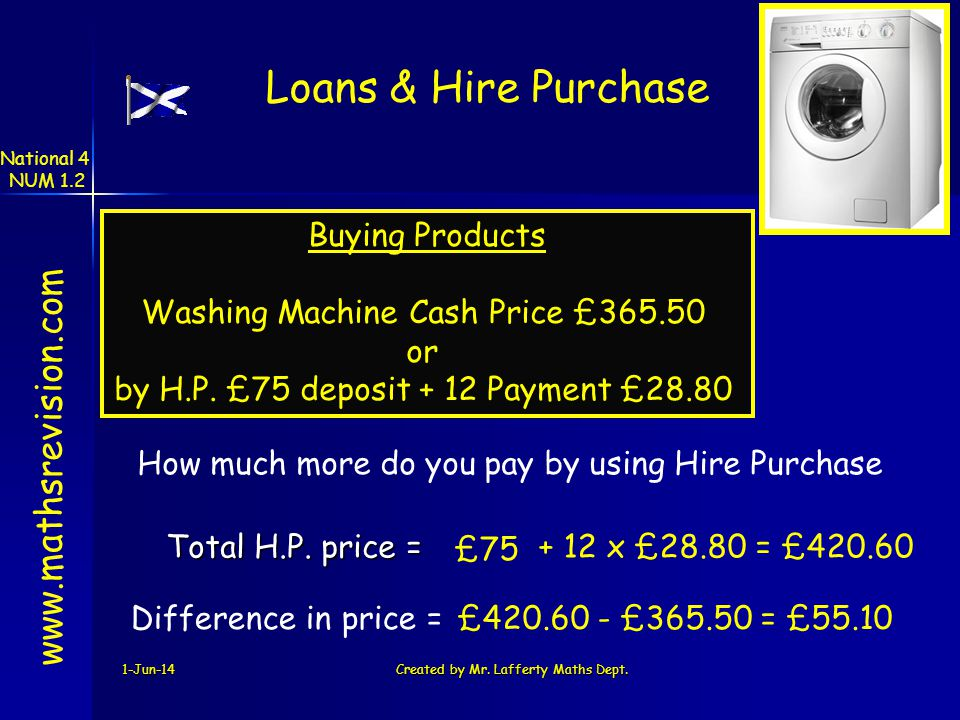 1-Jun-14Created by Mr. Lafferty Maths Dept. + 12 x £28.80 = £420.60Total H.P. price = www.mathsrevision.com Difference in price =£420.60 - £365.50 = £