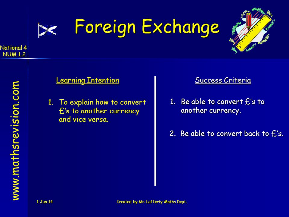 1-Jun-14Created by Mr. Lafferty Maths Dept. Learning Intention Success Criteria 1.Be able to convert £s to another currency. 1.To explain how to conve