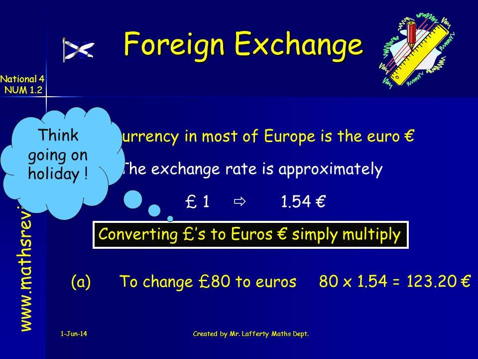 1-Jun-14Created by Mr. Lafferty Maths Dept. The currency in most of Europe is the euro www.mathsrevision.com Converting £s to Euros simply multiply Fo