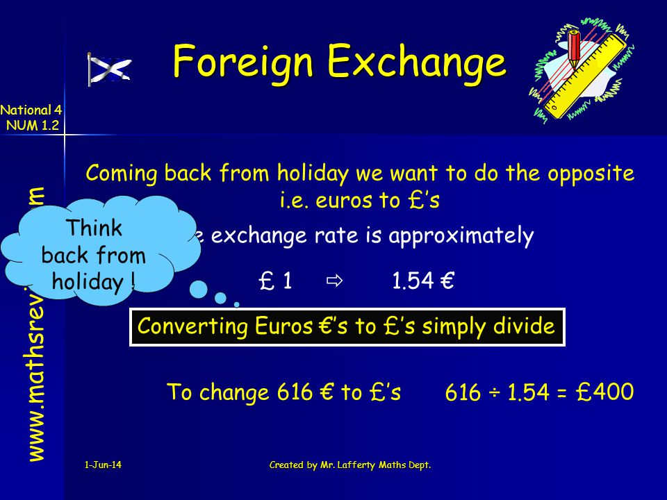 1-Jun-14Created by Mr. Lafferty Maths Dept. Coming back from holiday we want to do the opposite i.e. euros to £s www.mathsrevision.com Converting Euro