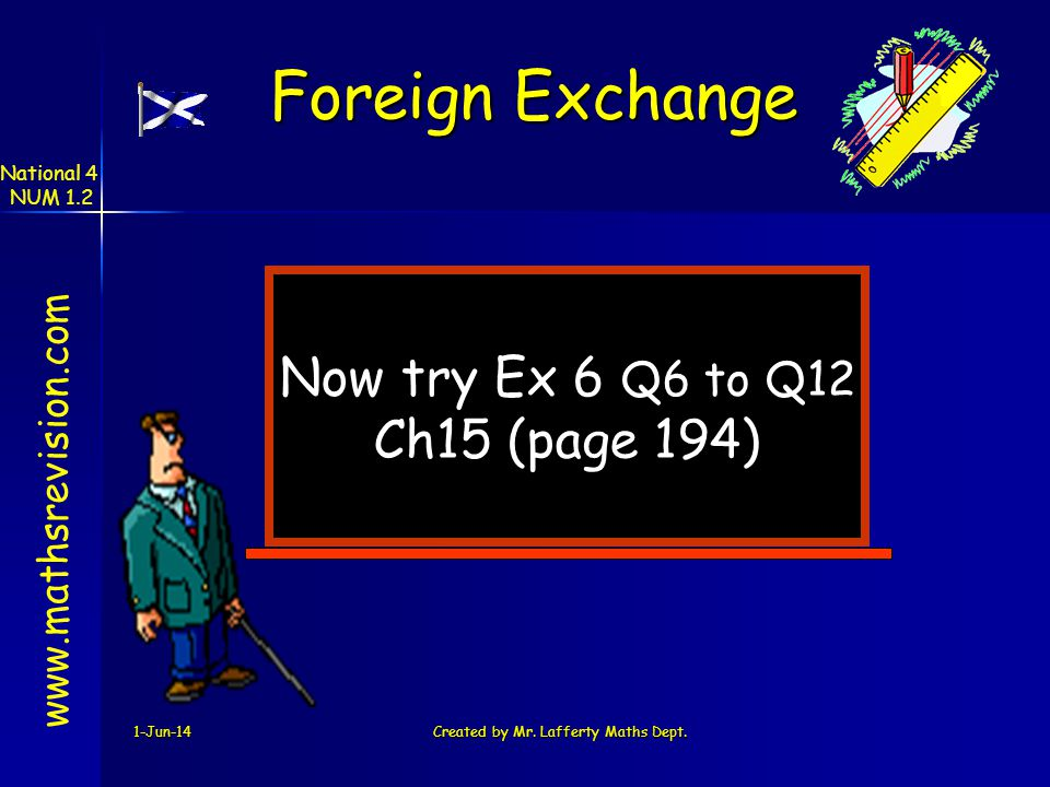 1-Jun-14Created by Mr. Lafferty Maths Dept. Now try Ex 6 Q6 to Q12 Ch15 (page 194) www.mathsrevision.com Foreign Exchange National 4 NUM 1.2