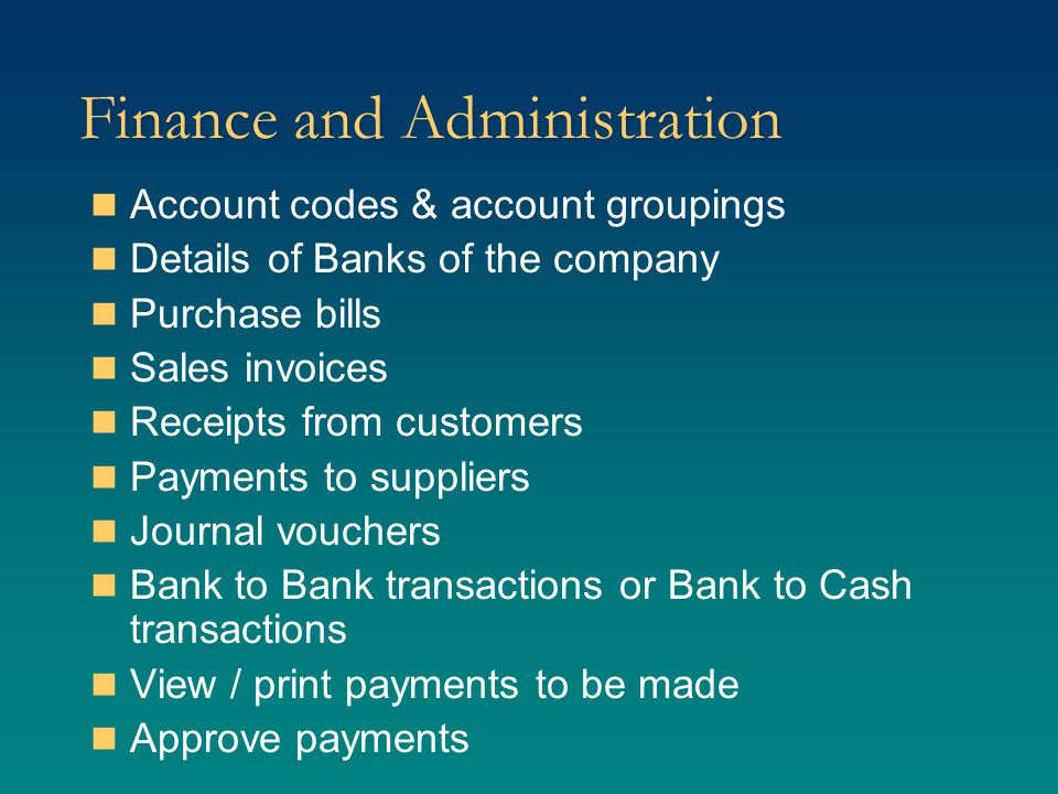 Finance and Administration (Cont.) Print payment vouchers Print cheque Hole payment for an invoice or for vendor Compare budgeted expenditure with actual expenses TDS rates for various types of bills Debit & credit notes Post transactions to General Ledger Perform period end, monthly and yearly processing