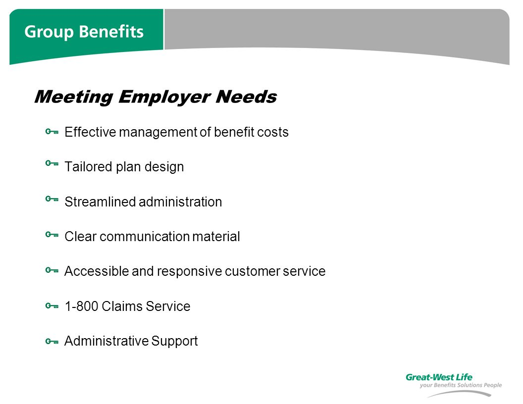 Meeting Employer Needs Effective management of benefit costs Tailored plan design Streamlined administration Clear communication material Accessible and responsive customer service 1-800 Claims Service Administrative Support