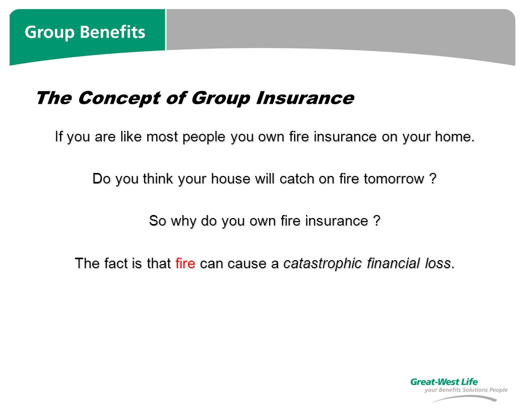 The Concept of Group Insurance If you are like most people you own fire insurance on your home.