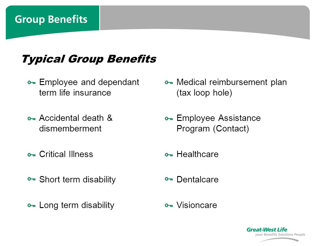 Typical Group Benefits Employee and dependant term life insurance Accidental death & dismemberment Critical Illness Short term disability Long term disability Medical reimbursement plan (tax loop hole) Employee Assistance Program (Contact) Healthcare Dentalcare Visioncare