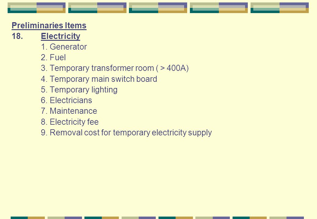 Preliminaries Items 18.Electricity 1. Generator 2. Fuel 3. Temporary transformer room ( 400A) 4. Temporary main switch board 5. Temporary lighting 6.