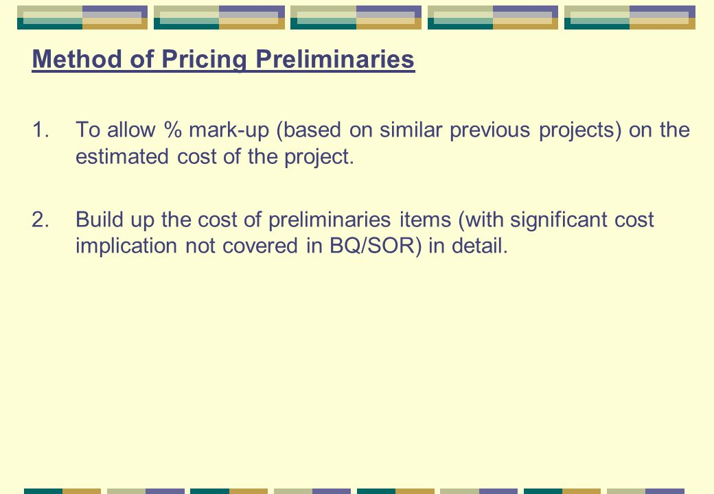 Method of Pricing Preliminaries 1.To allow % mark-up (based on similar previous projects) on the estimated cost of the project.