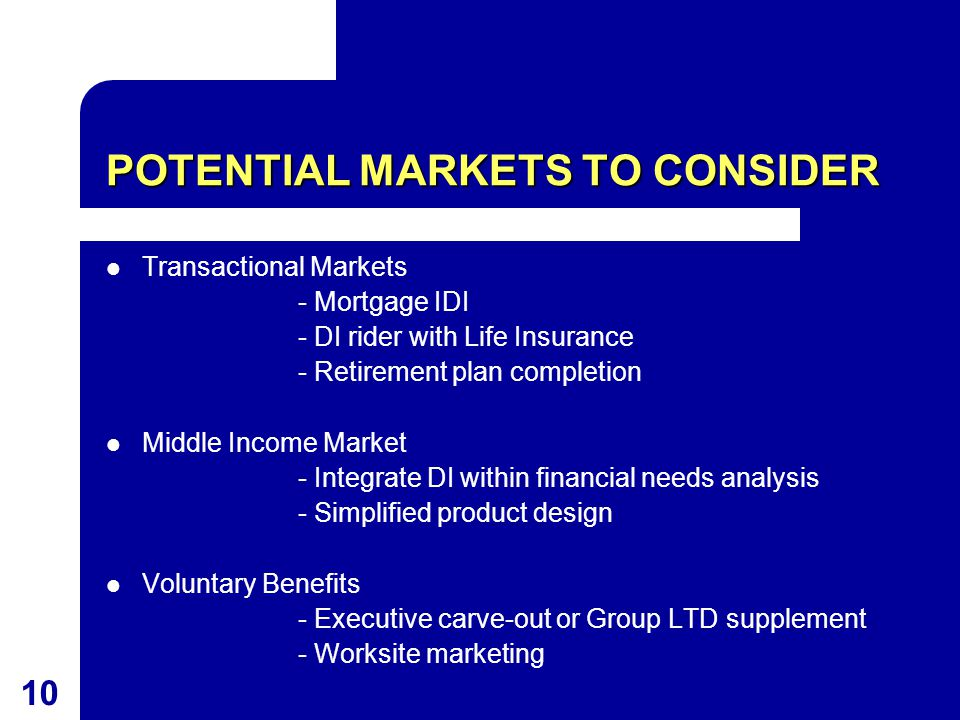 10 POTENTIAL MARKETS TO CONSIDER Transactional Markets - Mortgage IDI - DI rider with Life Insurance - Retirement plan completion Middle Income Market