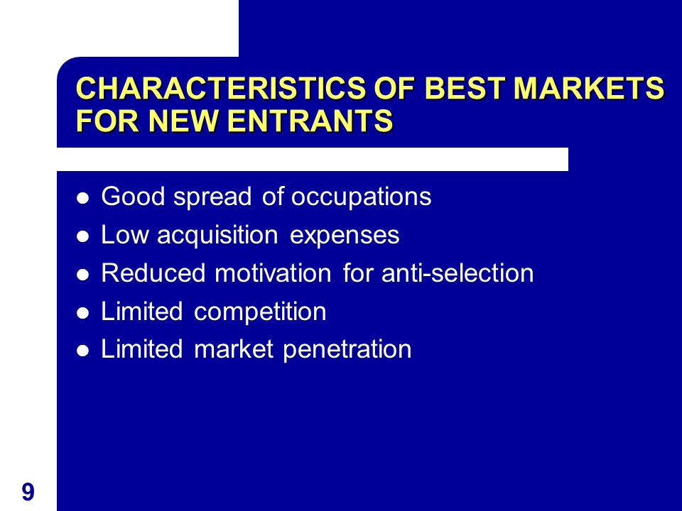 9 CHARACTERISTICS OF BEST MARKETS FOR NEW ENTRANTS Good spread of occupations Low acquisition expenses Reduced motivation for anti-selection Limited c