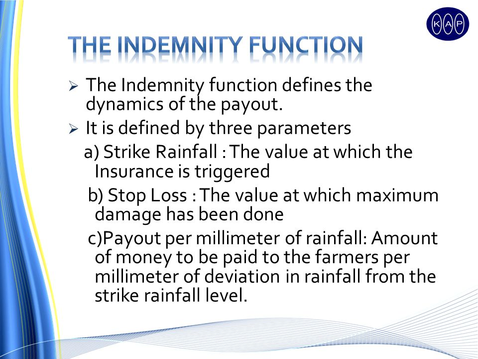 The Indemnity function defines the dynamics of the payout. It is defined by three parameters a) Strike Rainfall : The value at which the Insurance is
