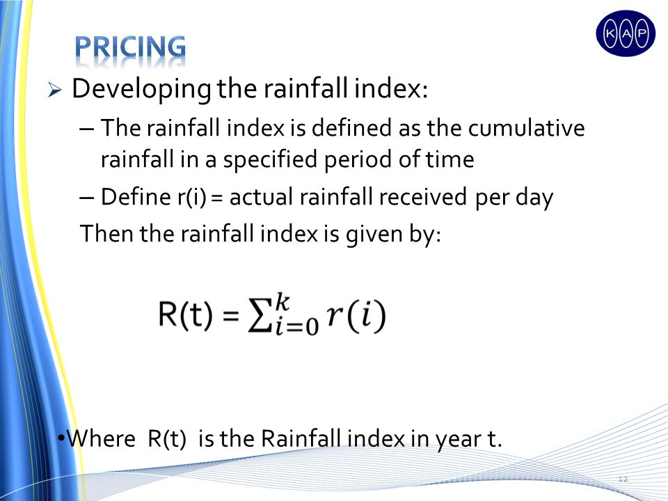 Developing the rainfall index: – The rainfall index is defined as the cumulative rainfall in a specified period of time – Define r(i) = actual rainfall received per day Then the rainfall index is given by: 12 Where R(t) is the Rainfall index in year t.