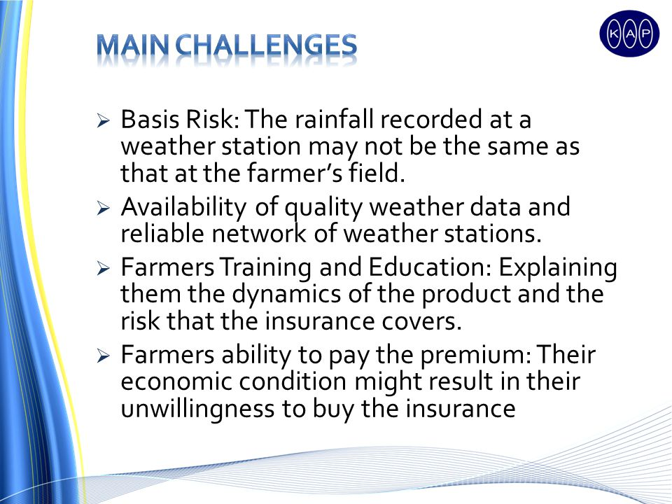 Basis Risk: The rainfall recorded at a weather station may not be the same as that at the farmers field. Availability of quality weather data and reli