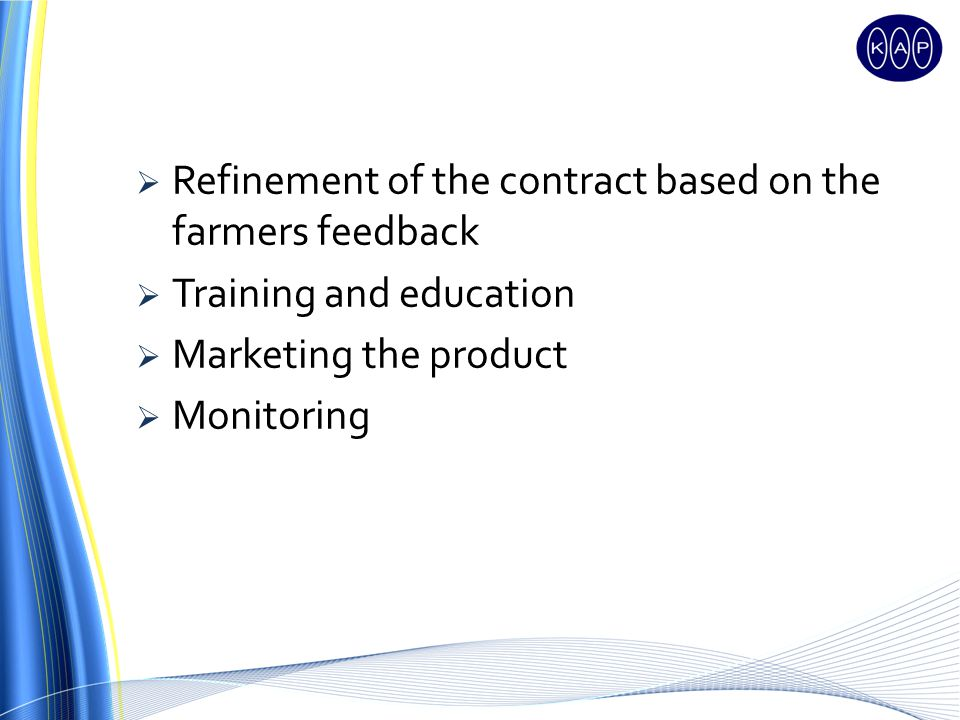 Refinement of the contract based on the farmers feedback Training and education Marketing the product Monitoring