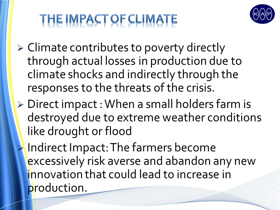 Climate contributes to poverty directly through actual losses in production due to climate shocks and indirectly through the responses to the threats