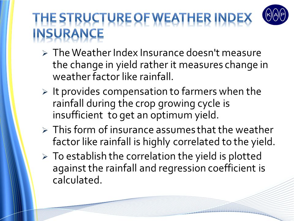The Weather Index Insurance doesn t measure the change in yield rather it measures change in weather factor like rainfall.
