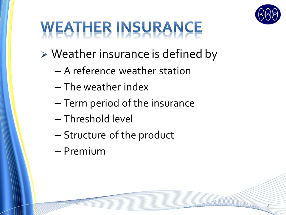 Weather insurance is defined by – A reference weather station – The weather index – Term period of the insurance – Threshold level – Structure of the product – Premium 8