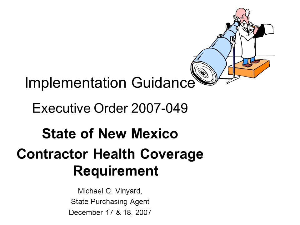 Implementation Guidance Executive Order 2007-049 State of New Mexico Contractor Health Coverage Requirement Michael C. Vinyard, State Purchasing Agent