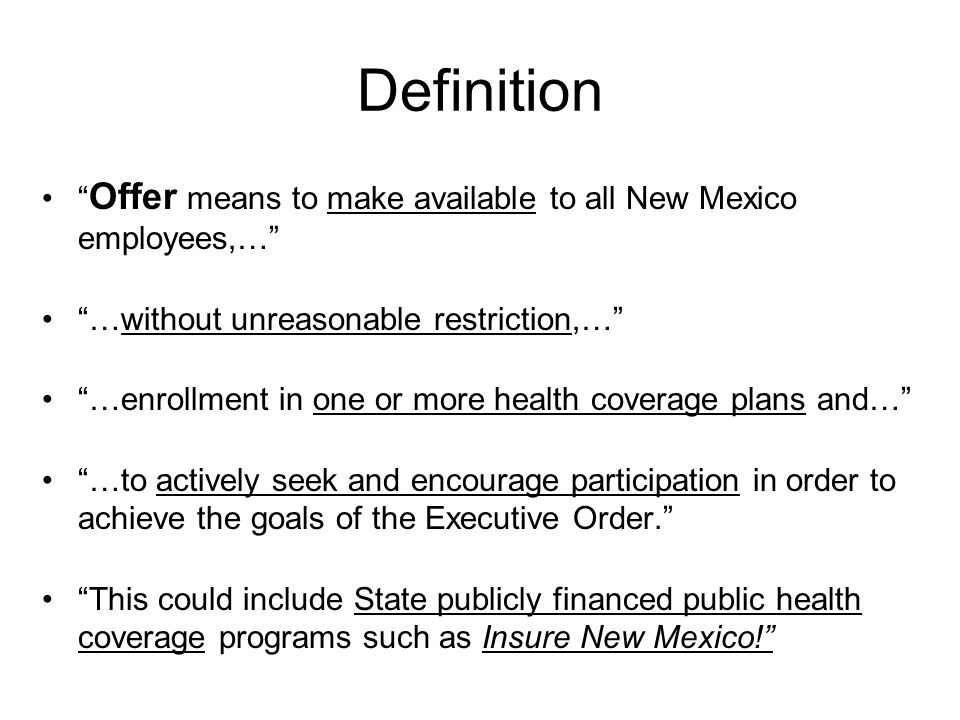 Definition Offer means to make available to all New Mexico employees,… …without unreasonable restriction,… …enrollment in one or more health coverage plans and… …to actively seek and encourage participation in order to achieve the goals of the Executive Order.
