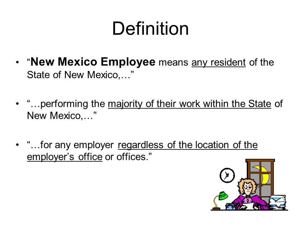 Definition New Mexico Employee means any resident of the State of New Mexico,… …performing the majority of their work within the State of New Mexico,… …for any employer regardless of the location of the employers office or offices.
