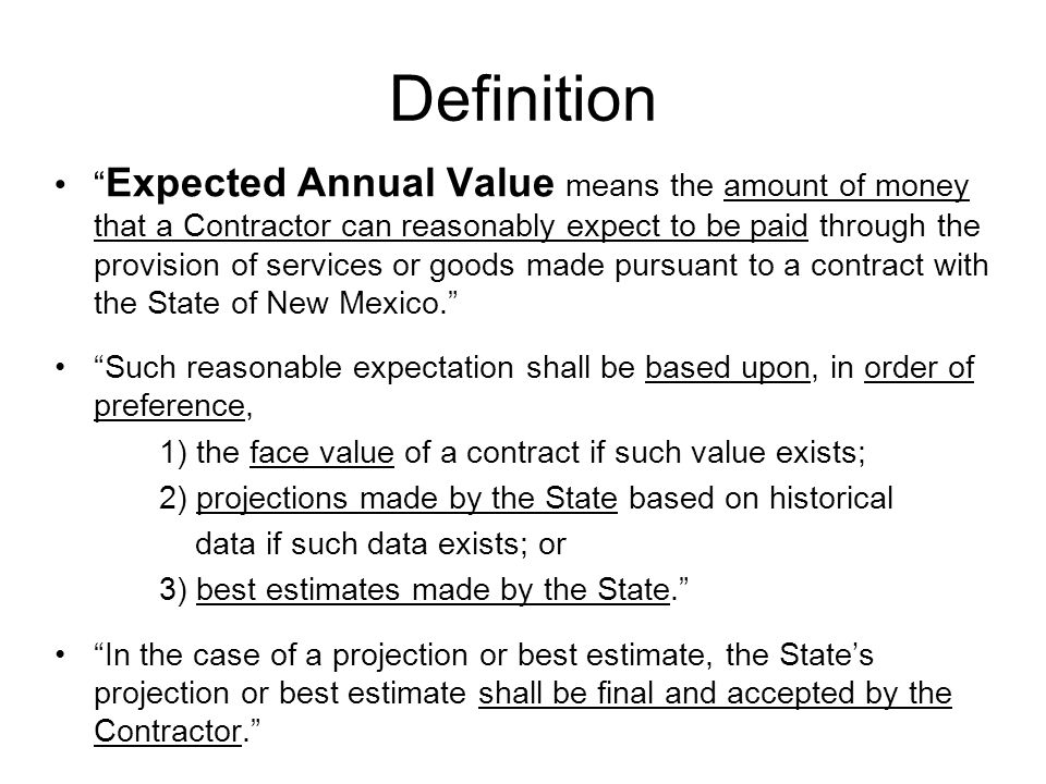 Definition Expected Annual Value means the amount of money that a Contractor can reasonably expect to be paid through the provision of services or goo