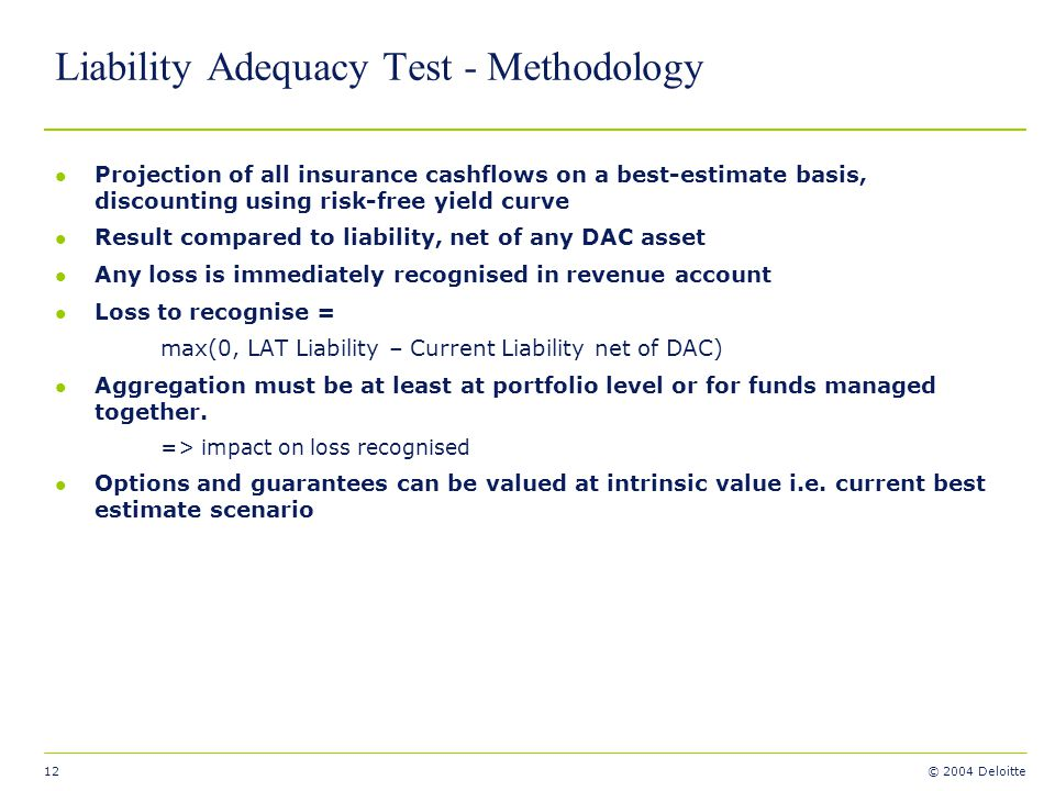 12 © 2004 Deloitte Liability Adequacy Test - Methodology l Projection of all insurance cashflows on a best-estimate basis, discounting using risk-free