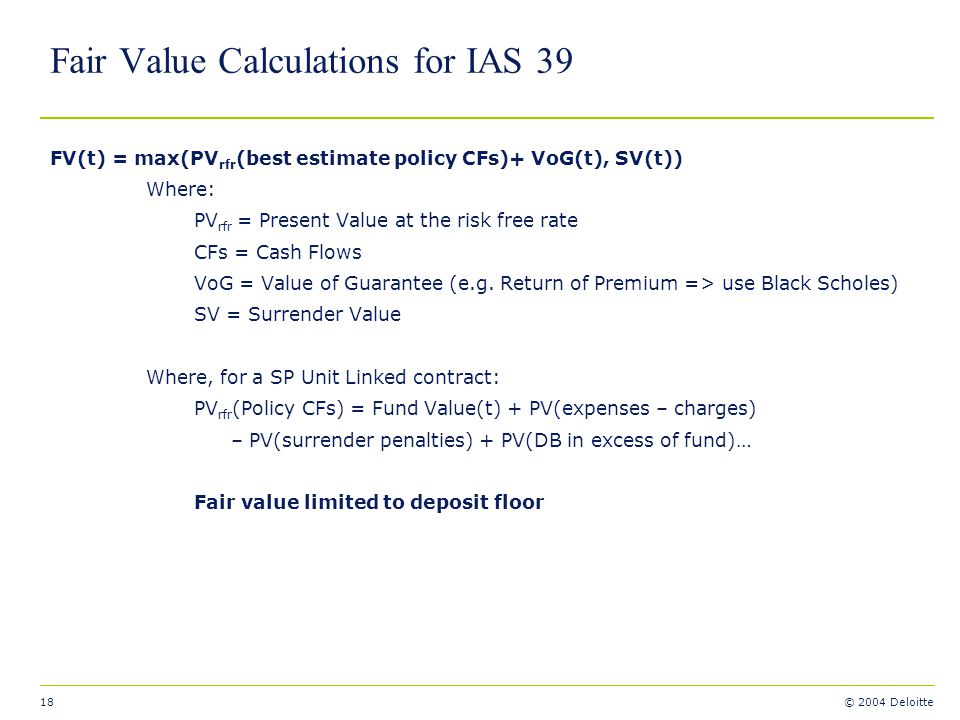18 © 2004 Deloitte Fair Value Calculations for IAS 39 FV(t) = max(PV rfr (best estimate policy CFs)+ VoG(t), SV(t)) Where: PV rfr = Present Value at t