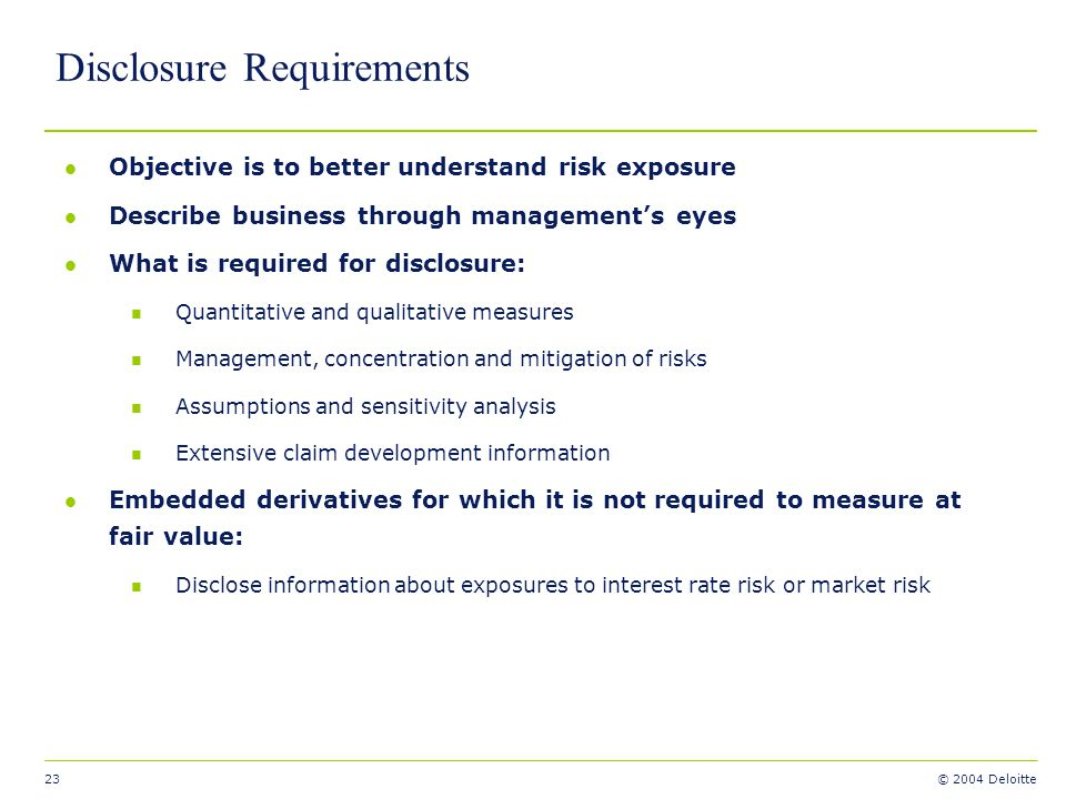 23 © 2004 Deloitte Disclosure Requirements l Objective is to better understand risk exposure l Describe business through managements eyes l What is re