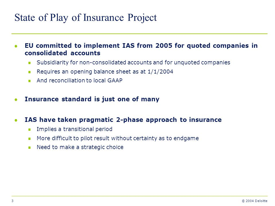 3 © 2004 Deloitte State of Play of Insurance Project l EU committed to implement IAS from 2005 for quoted companies in consolidated accounts n Subsidi