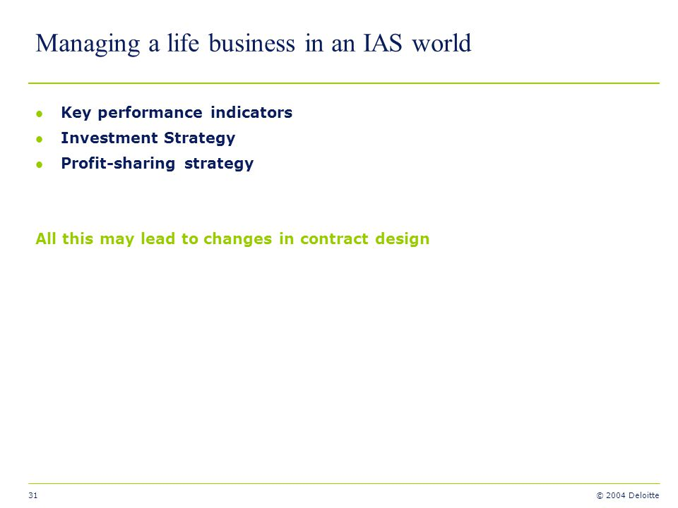 31 © 2004 Deloitte Managing a life business in an IAS world l Key performance indicators l Investment Strategy l Profit-sharing strategy All this may