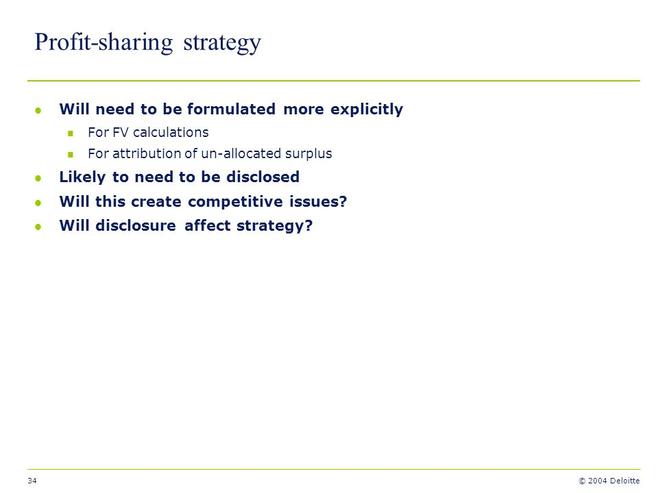 34 © 2004 Deloitte Profit-sharing strategy l Will need to be formulated more explicitly n For FV calculations n For attribution of un-allocated surplu