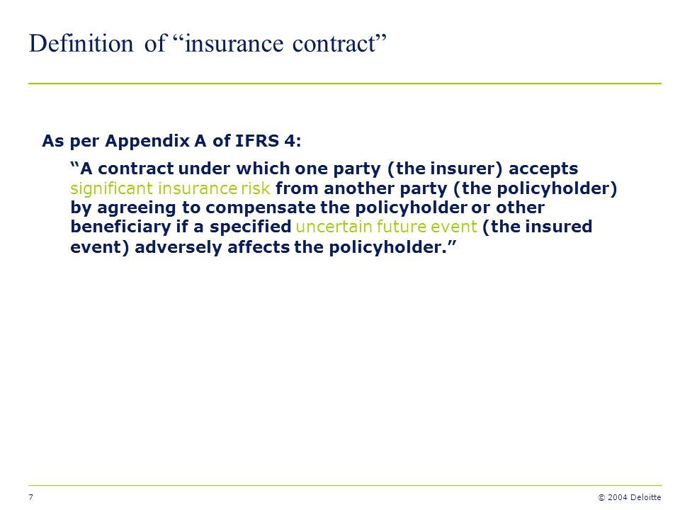 7 © 2004 Deloitte Definition of insurance contract As per Appendix A of IFRS 4: A contract under which one party (the insurer) accepts significant ins