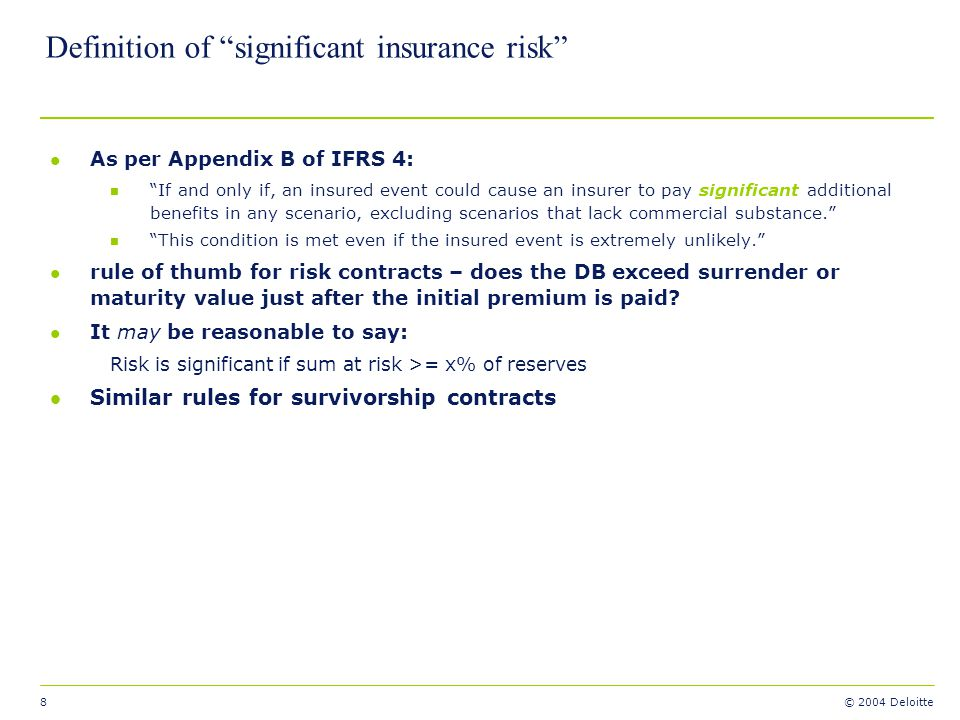 8 © 2004 Deloitte Definition of significant insurance risk l As per Appendix B of IFRS 4: n If and only if, an insured event could cause an insurer to