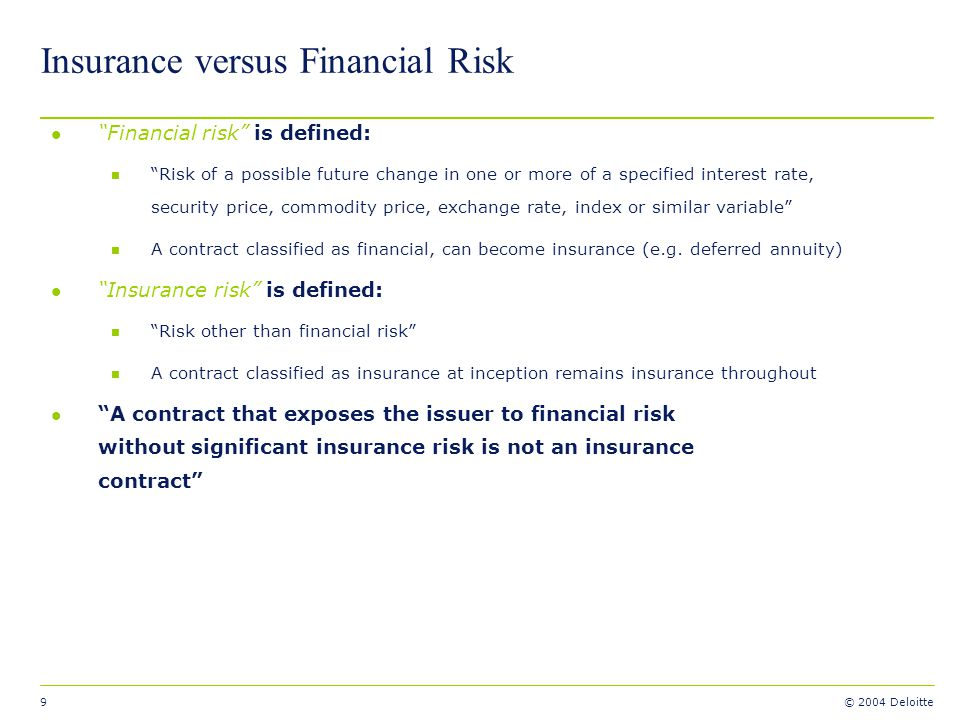 9 © 2004 Deloitte Insurance versus Financial Risk l Financial risk is defined: n Risk of a possible future change in one or more of a specified intere