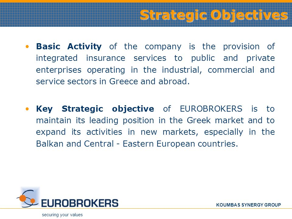 securing your values KOUMBAS SYNERGY GROUP Strategic Objectives Basic Activity of the company is the provision of integrated insurance services to pub