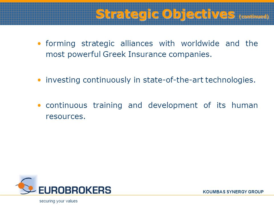 securing your values KOUMBAS SYNERGY GROUP Strategic Objectives (continued) forming strategic alliances with worldwide and the most powerful Greek Ins