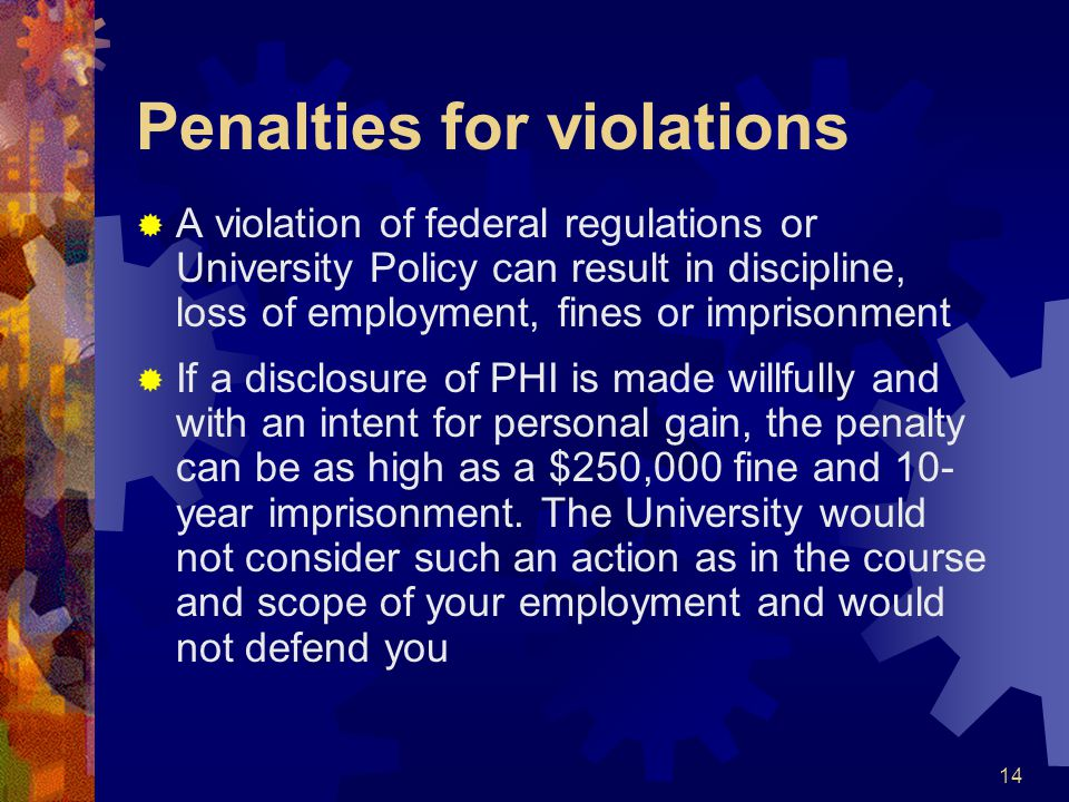 14 Penalties for violations A violation of federal regulations or University Policy can result in discipline, loss of employment, fines or imprisonmen
