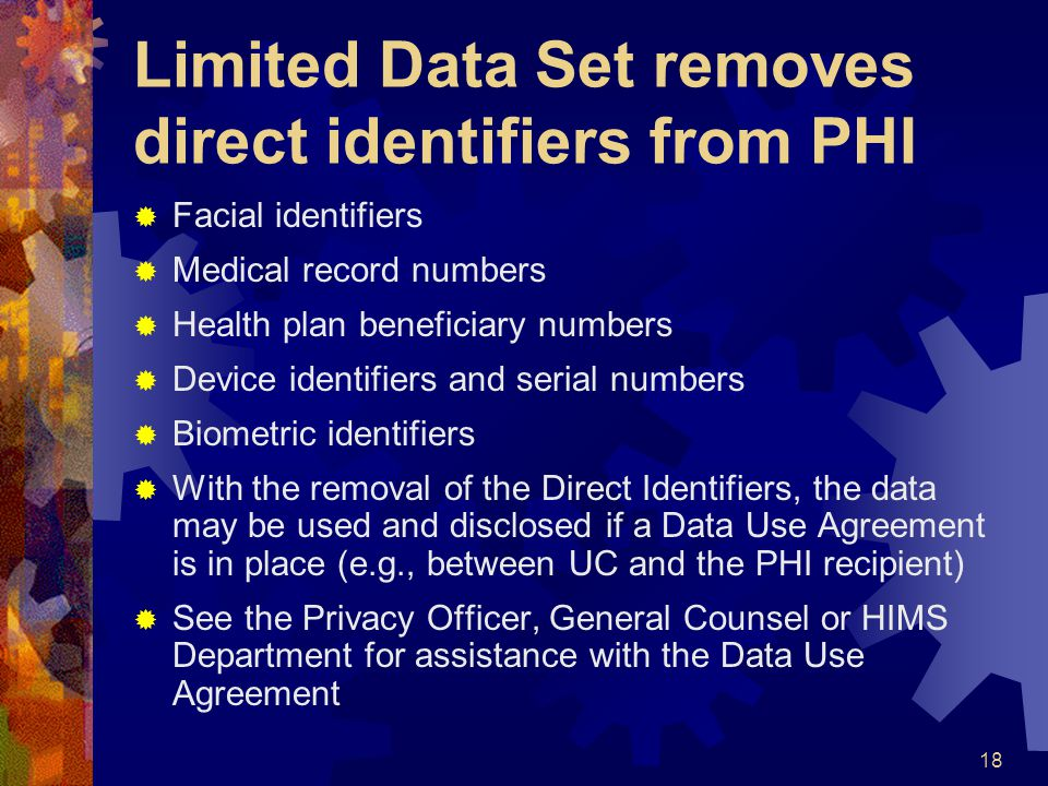 18 Limited Data Set removes direct identifiers from PHI Facial identifiers Medical record numbers Health plan beneficiary numbers Device identifiers a
