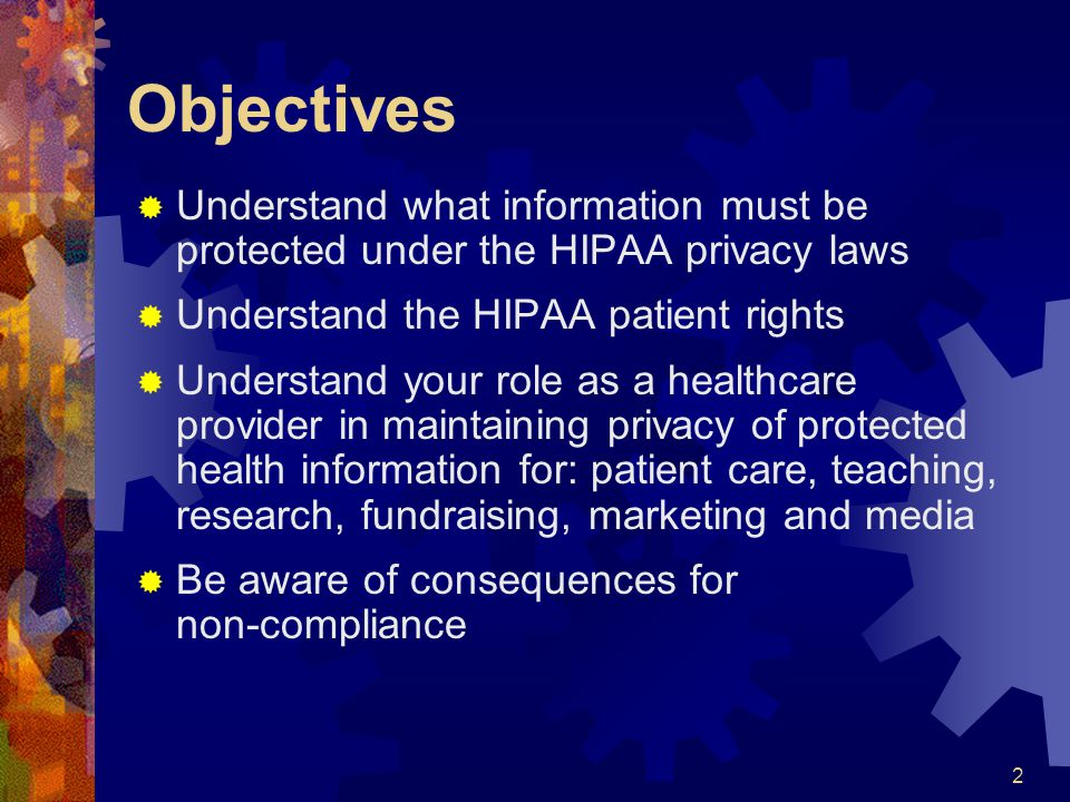2 Objectives Understand what information must be protected under the HIPAA privacy laws Understand the HIPAA patient rights Understand your role as a