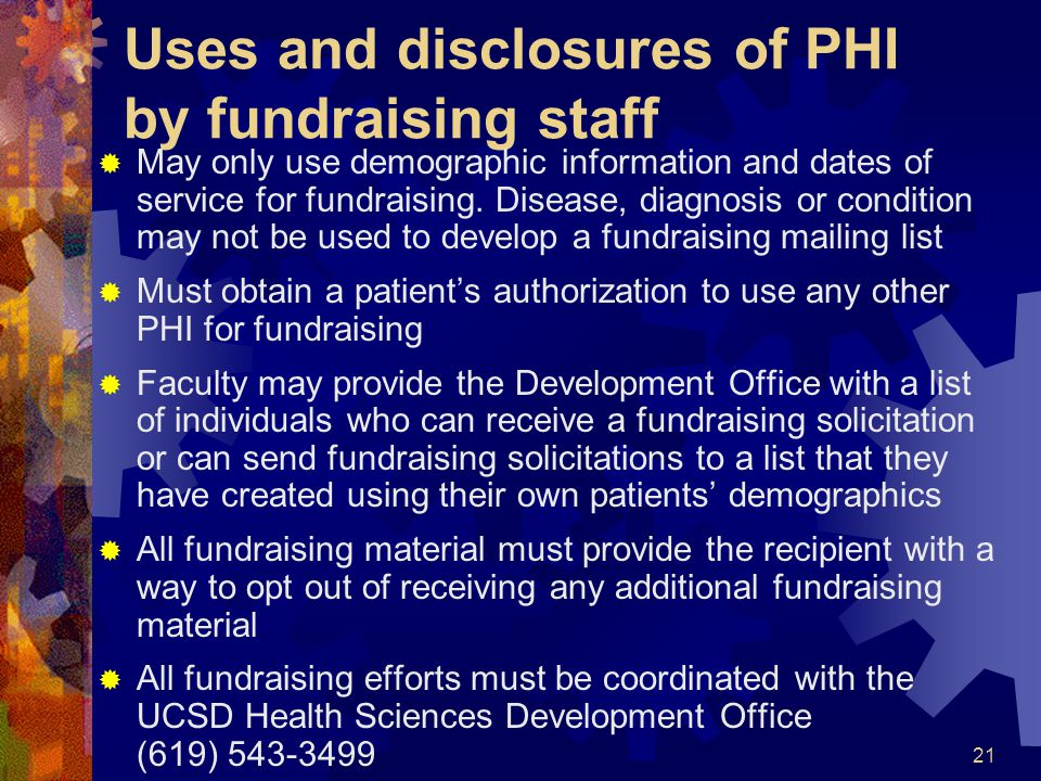 21 Uses and disclosures of PHI by fundraising staff May only use demographic information and dates of service for fundraising. Disease, diagnosis or c