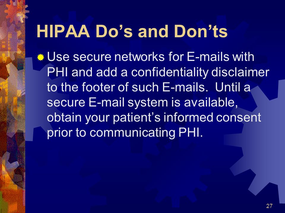 27 HIPAA Dos and Donts Use secure networks for E-mails with PHI and add a confidentiality disclaimer to the footer of such E-mails. Until a secure E-m