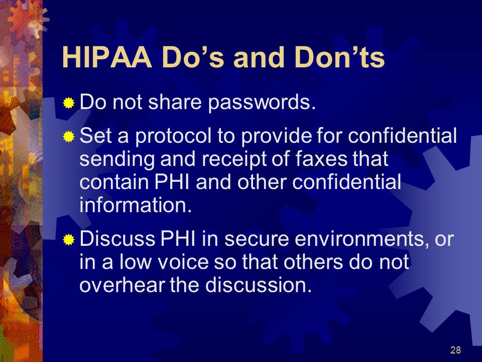 28 HIPAA Dos and Donts Do not share passwords. Set a protocol to provide for confidential sending and receipt of faxes that contain PHI and other conf