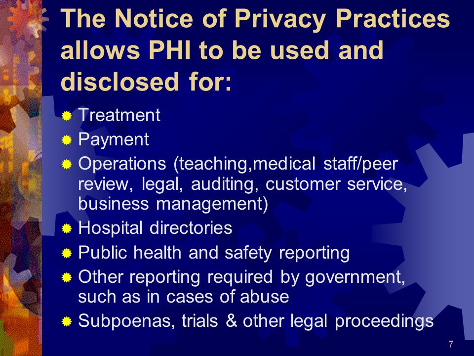 7 The Notice of Privacy Practices allows PHI to be used and disclosed for: Treatment Payment Operations (teaching,medical staff/peer review, legal, au