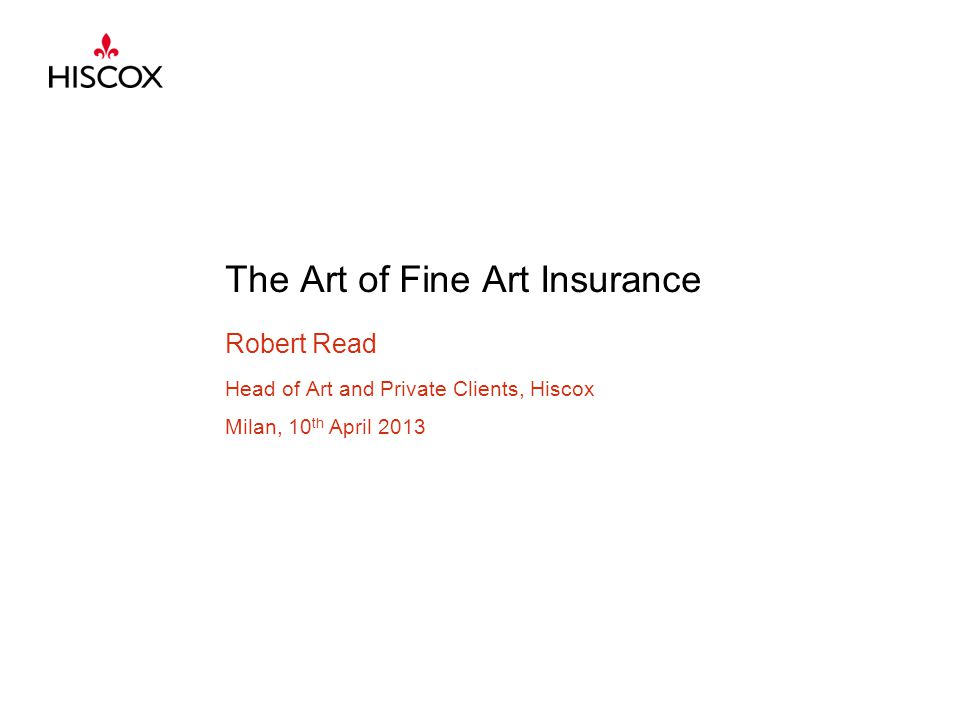 The Art of Fine Art Insurance Robert Read Head of Art and Private Clients, Hiscox Milan, 10 th April 2013