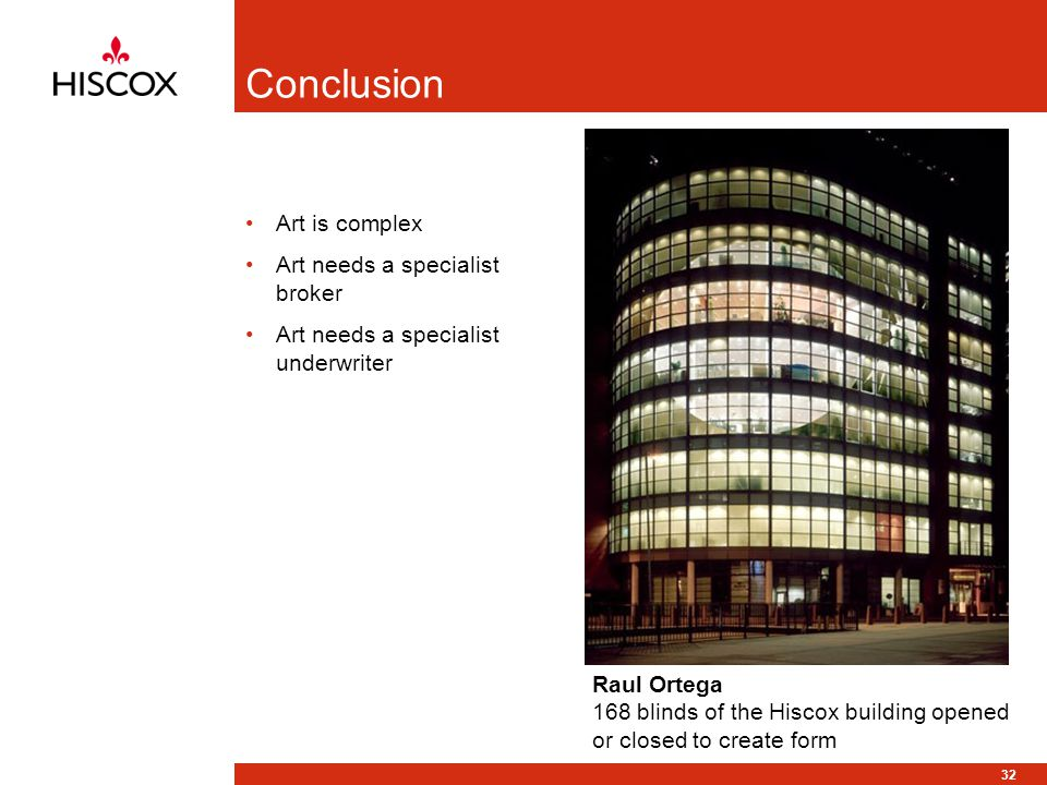32 Conclusion Art is complex Art needs a specialist broker Art needs a specialist underwriter Raul Ortega 168 blinds of the Hiscox building opened or closed to create form