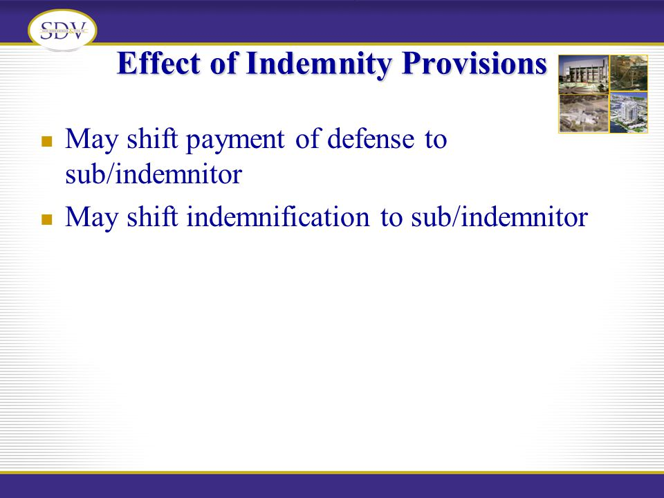 Effect of Indemnity Provisions May shift payment of defense to sub/indemnitor May shift indemnification to sub/indemnitor