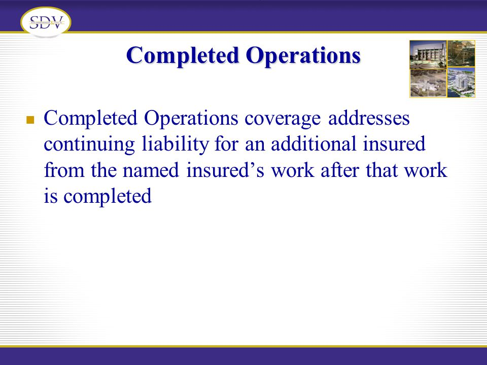 Completed Operations Completed Operations coverage addresses continuing liability for an additional insured from the named insureds work after that wo
