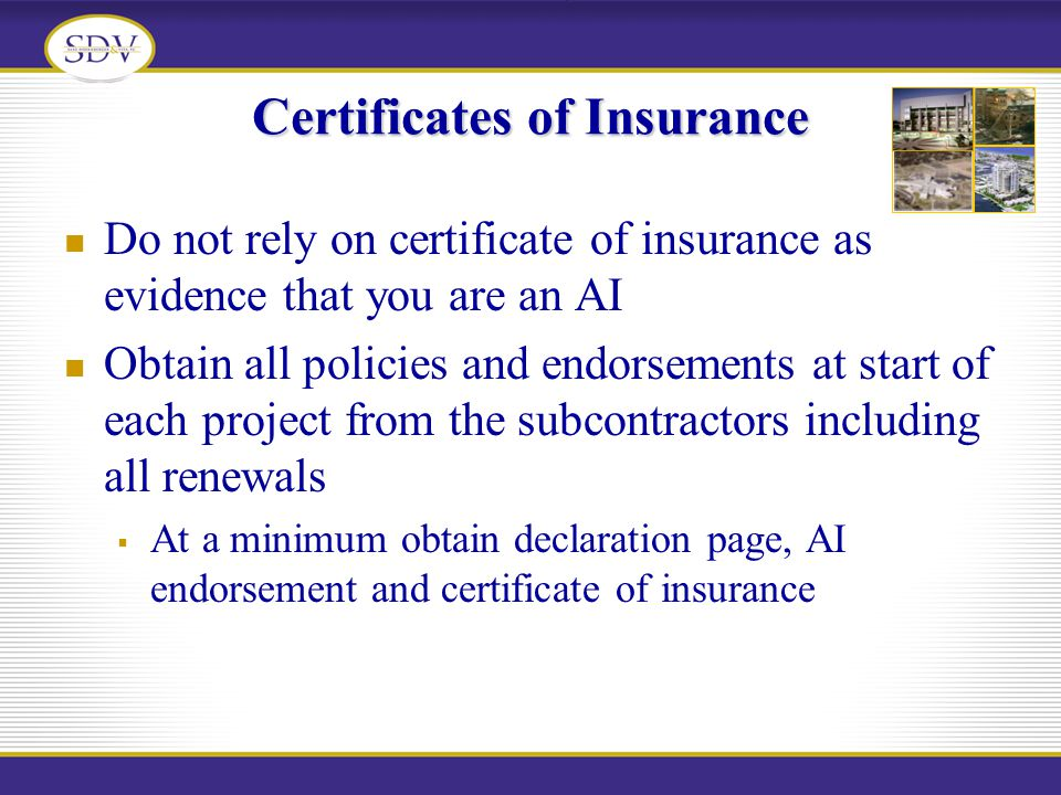 Certificates of Insurance Do not rely on certificate of insurance as evidence that you are an AI Obtain all policies and endorsements at start of each