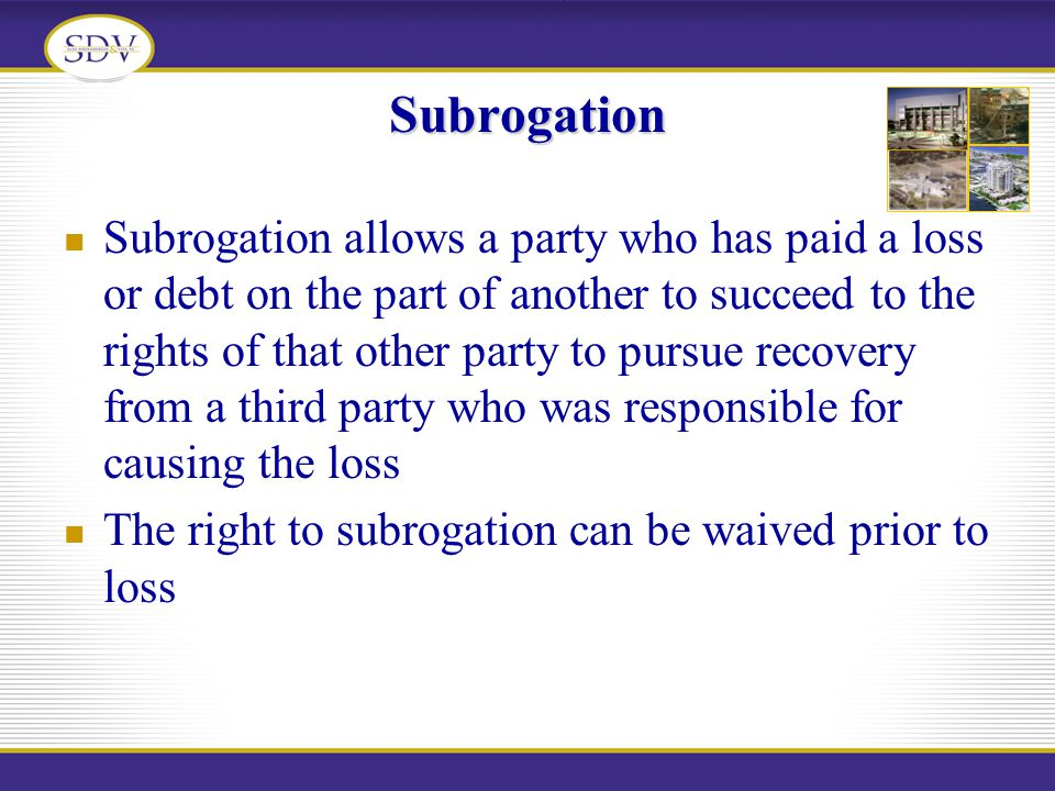 Subrogation Subrogation allows a party who has paid a loss or debt on the part of another to succeed to the rights of that other party to pursue recov