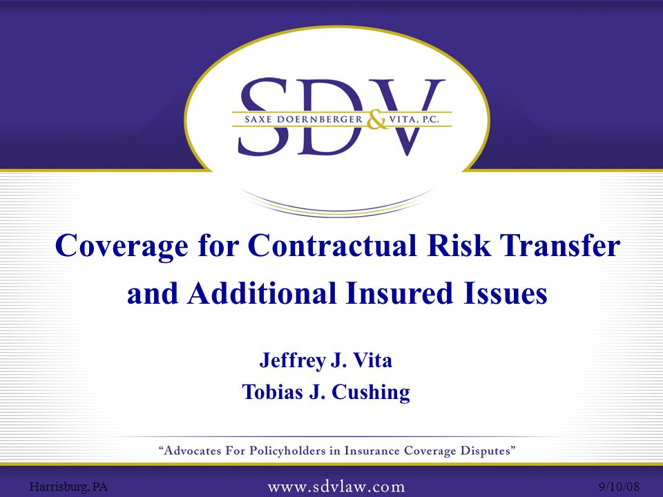 6 Jeffrey J. Vita and Edwin L. Doernberger Saxe, Doernberger & Vita, P.C. Coverage for Contractual Risk Transfer and Additional Insured Issues 9/10/08